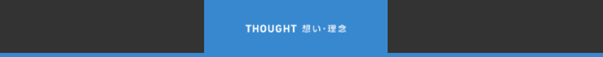 THOUGHT 想い・理念